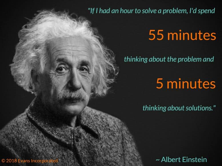 """""""If I had an hour to solve a problem, I'd spend 55 minutes thinking about the problem and 5 minutes thinking about the solution."""" —Albert Einstein"""